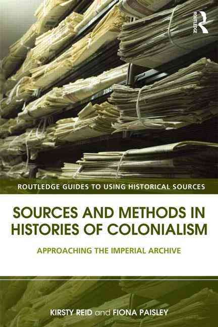 Sources and Methods in Histories of Colonialism By Reid, Kirsty (EDT)/ Paisley, Fiona (EDT)