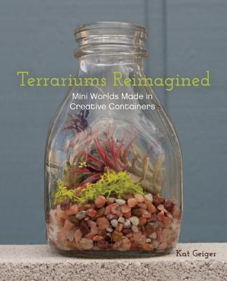 Terrariums Reimagined By Geiger, Kat